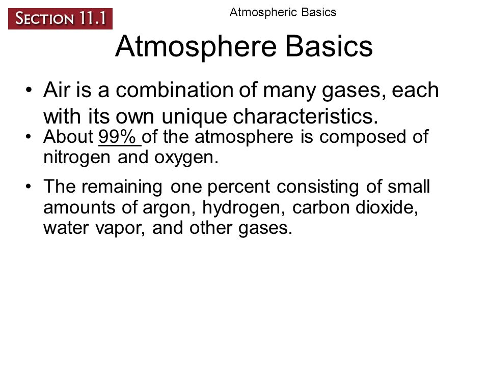 Atmospheric Basics Atmosphere Basics. Air is a combination of many gases, each with its own unique characteristics.