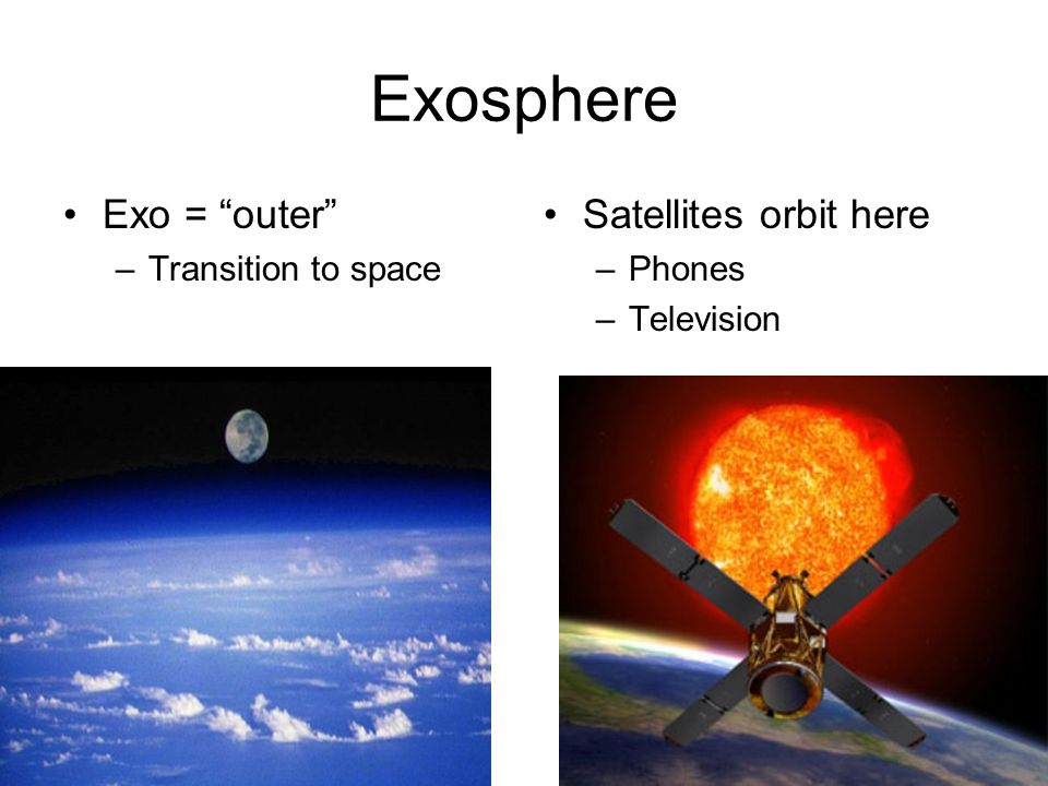 Exosphere Exo = outer Satellites orbit here Transition to space