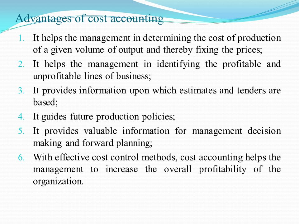 advantages of cost accounting Cost accounting has certain limitations important among them are as follows: a)based on estimates: indirect costs are not charged fully to a product or process it is charged to all the products.