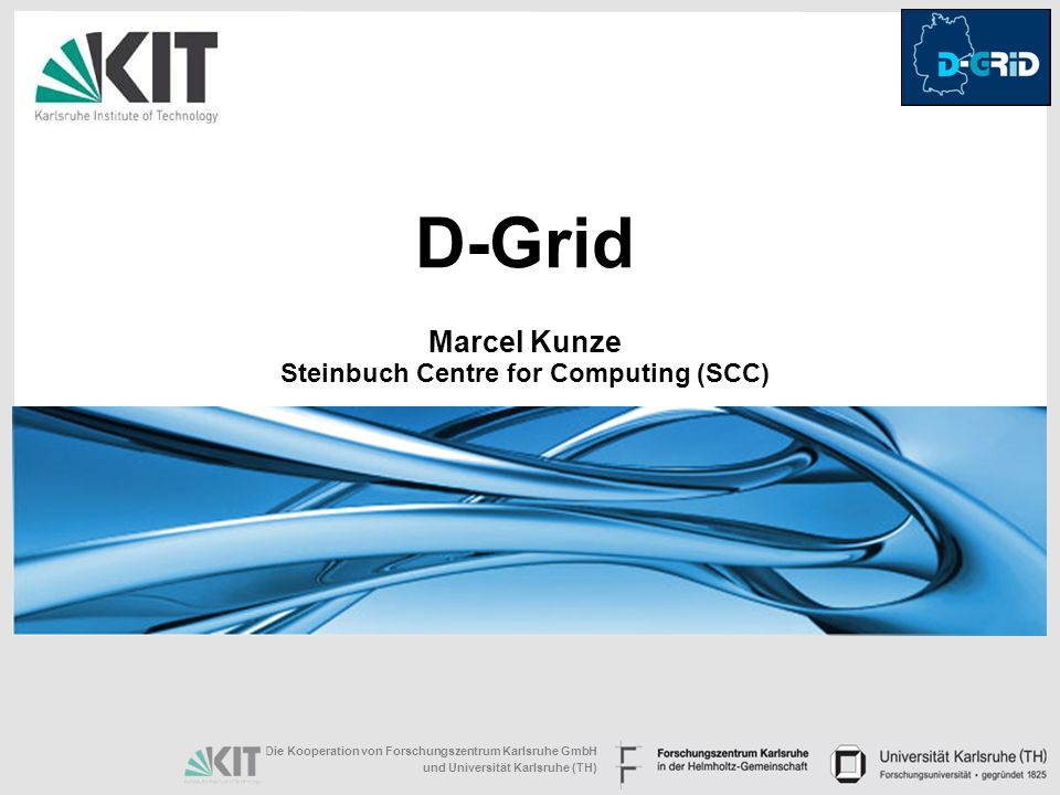 D-Grid Marcel Kunze Steinbuch Centre for Computing (SCC)