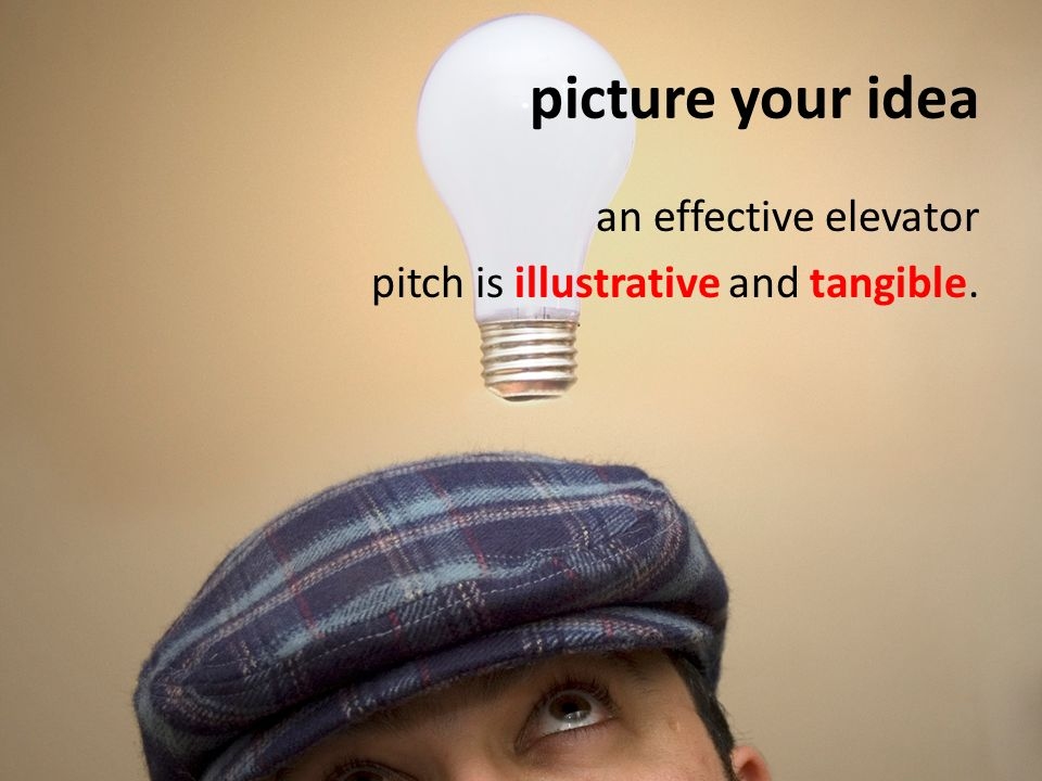picture your idea an effective elevator pitch is illustrative and tangible.