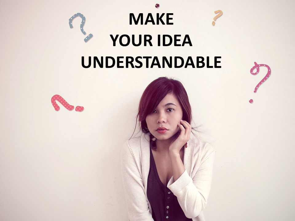 MAKE YOUR IDEA UNDERSTANDABLE