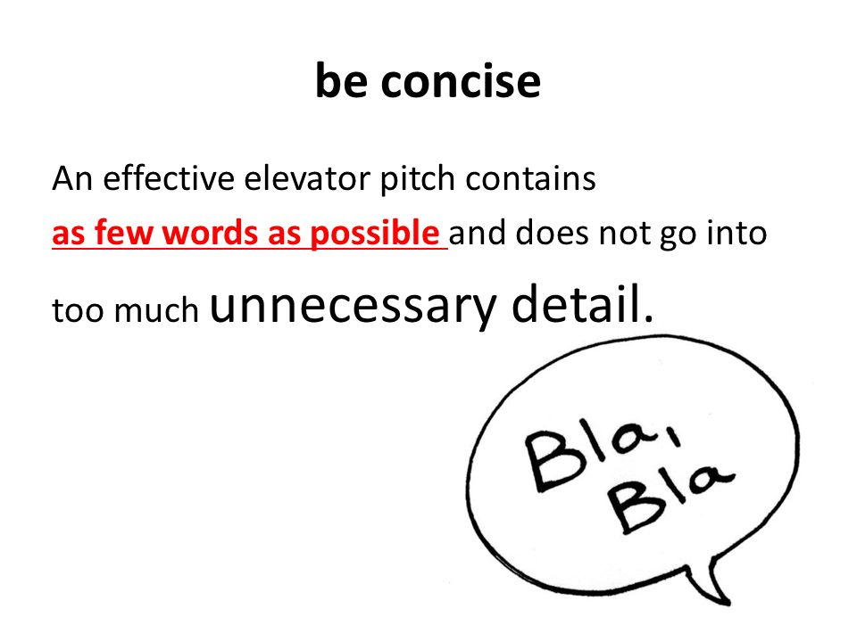 be concise An effective elevator pitch contains as few words as possible and does not go into too much unnecessary detail.