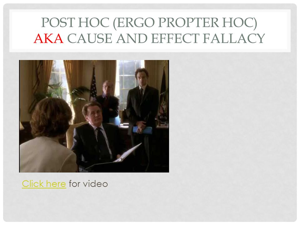 post hoc fallacy and its examples The post hoc fallacy means after this, therefore because of this its latin name is post hoc ergo propter hoc it is a logical fallacy when event b happens after event a, a person might think event a must have caused event b example: the rooster crows immediately before sunrise therefore the rooster causes the sun to rise.