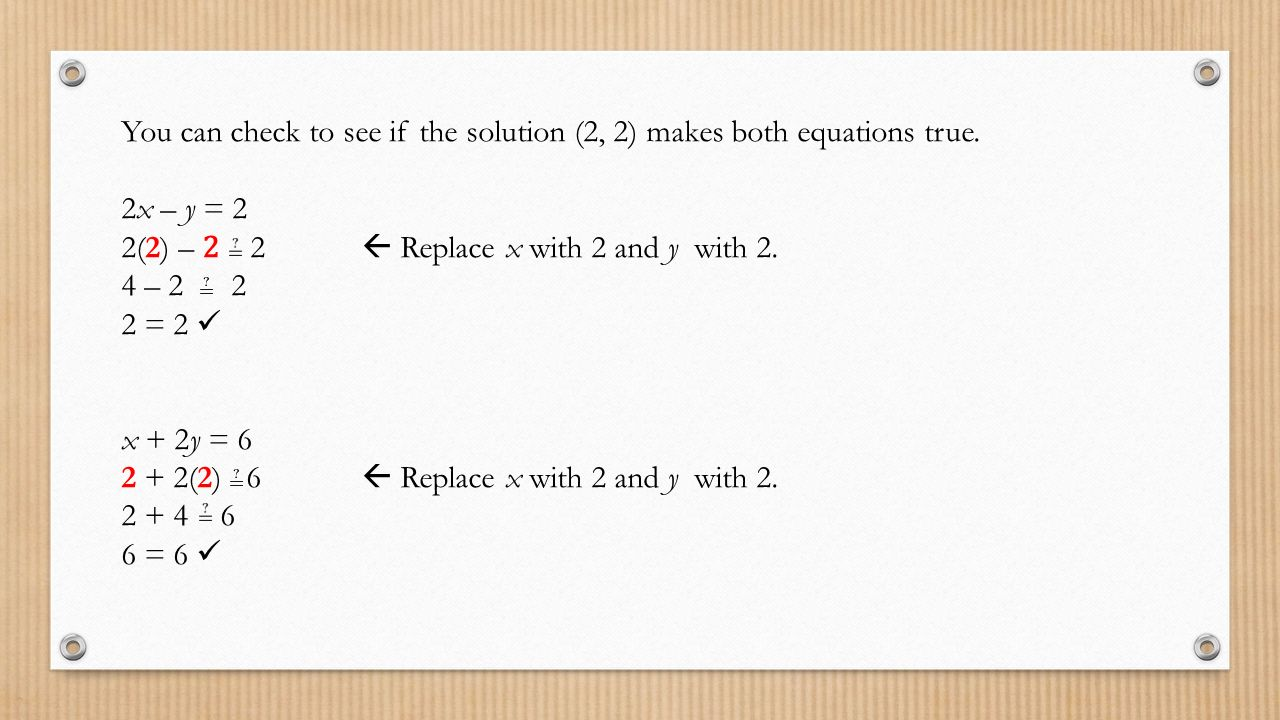 You can check to see if the solution (2, 2) makes both equations true.