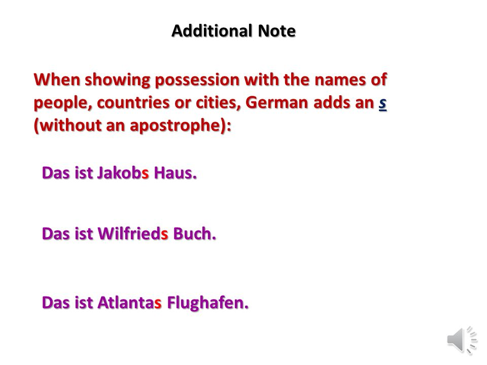 Additional Note When showing possession with the names of people, countries or cities, German adds an s (without an apostrophe):