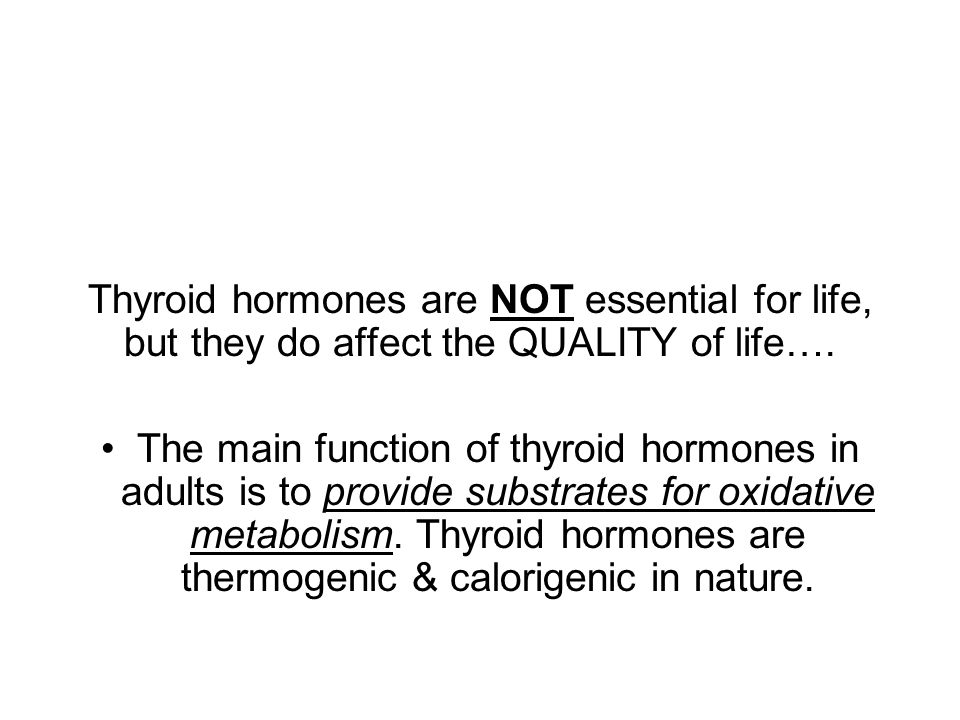 Thyroid hormones are NOT essential for life, but they do affect the QUALITY of life….