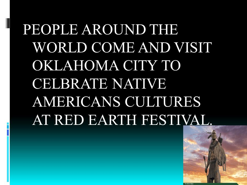 PEOPLE AROUND THE WORLD COME AND VISIT OKLAHOMA CITY TO CELBRATE NATIVE AMERICANS CULTURES AT RED EARTH FESTIVAL.