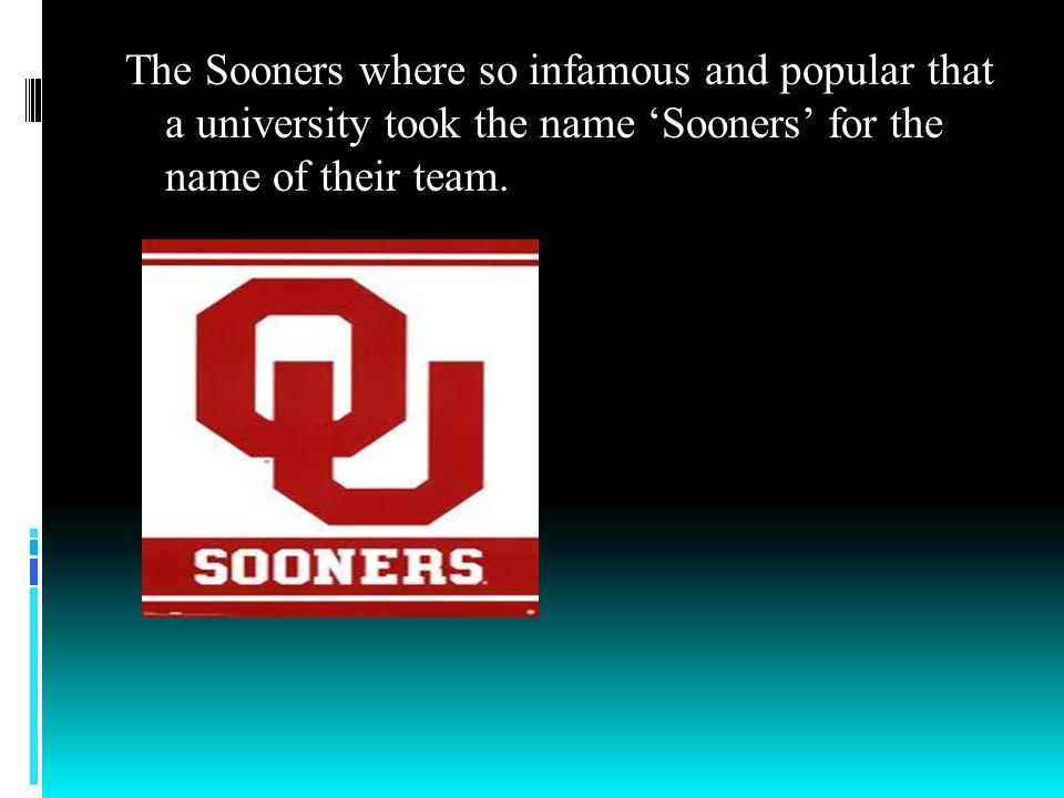 The Sooners where so infamous and popular that a university took the name 'Sooners' for the name of their team.