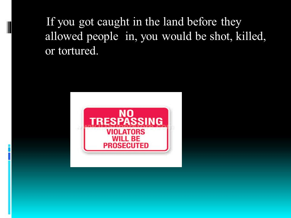 If you got caught in the land before they allowed people in, you would be shot, killed, or tortured.