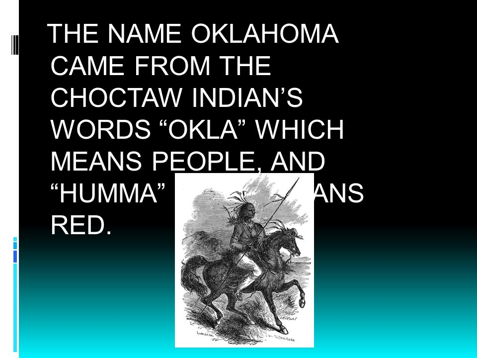 THE NAME OKLAHOMA CAME FROM THE CHOCTAW INDIAN'S WORDS OKLA WHICH MEANS PEOPLE, AND HUMMA WHICH MEANS RED.