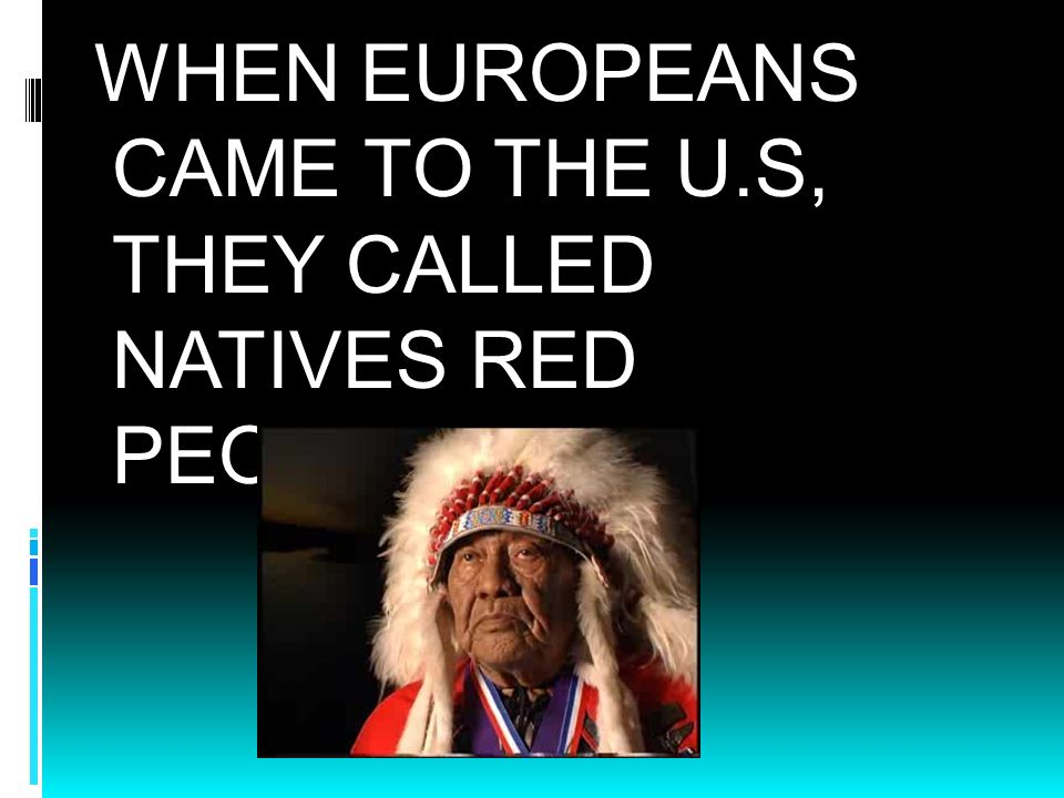 WHEN EUROPEANS CAME TO THE U.S, THEY CALLED NATIVES RED PEOPLE.