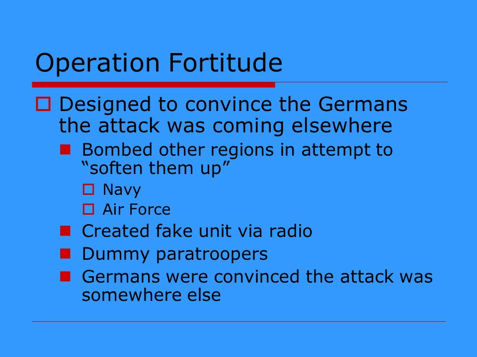 Operation Fortitude Designed to convince the Germans the attack was coming elsewhere. Bombed other regions in attempt to soften them up