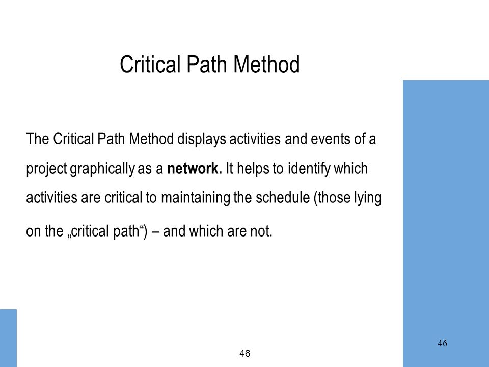 Critical Path Method The Critical Path Method displays activities and events of a. project graphically as a network. It helps to identify which.