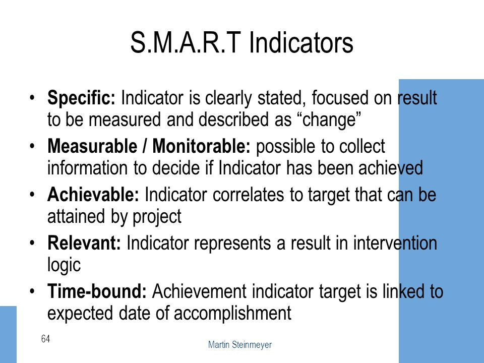 S.M.A.R.T Indicators Specific: Indicator is clearly stated, focused on result to be measured and described as change