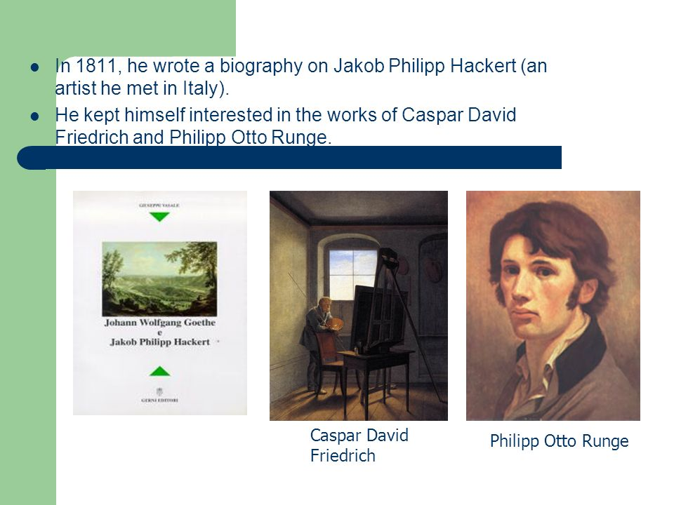 In 1811, he wrote a biography on Jakob Philipp Hackert (an artist he met in Italy).