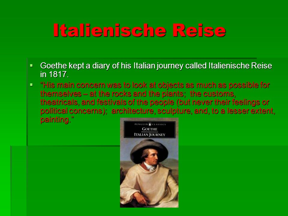 Italienische Reise Goethe kept a diary of his Italian journey called Italienische Reise in 1817.