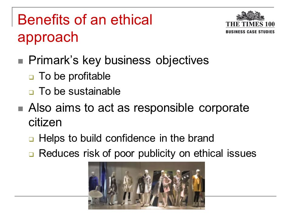 primark and ethical business doc Primark and ethical businessdoc  topics: business ethics, ethics, corporate social responsibility pages: 13 (3879 words) published: july 27, 2011 primark and ethical business introduction primark the leading clothing retailer rapid changes in media, transport and communications technology have made the world economy more interconnected now.