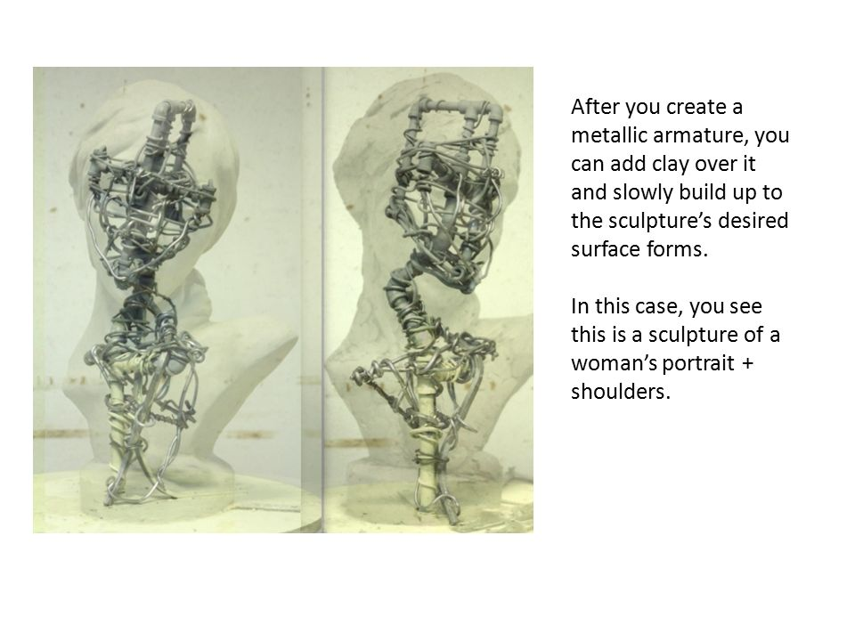 After you create a metallic armature, you can add clay over it and slowly build up to the sculpture's desired surface forms.