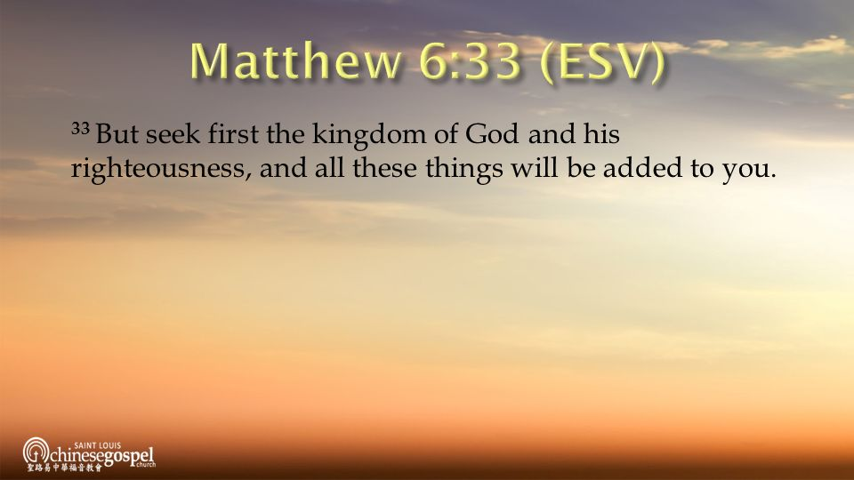 Matthew 6:33 (ESV) 33 But seek first the kingdom of God and his  righteousness, and all these things will be added to you