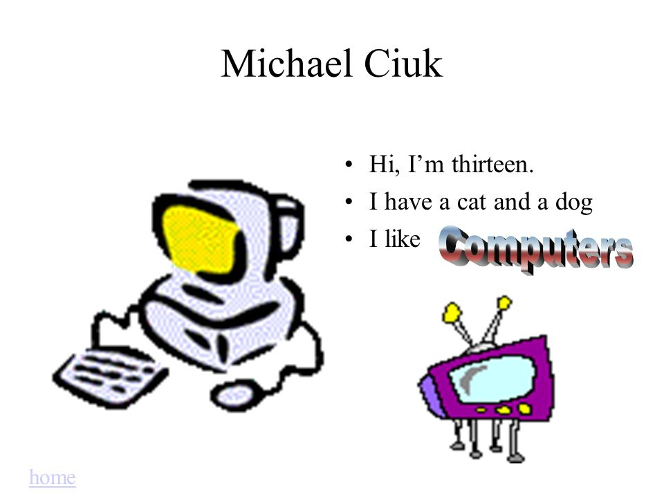 Michael Ciuk Computers Hi, I'm thirteen. I have a cat and a dog I like