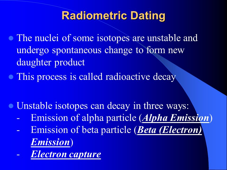 someone explain radiometric dating Radiometric dating--the process of determining the age of rocks from the decay of their radioactive elements--has been in widespread use for over half a century there are over forty such techniques, each using a different radioactive element or a different way of measuring them.
