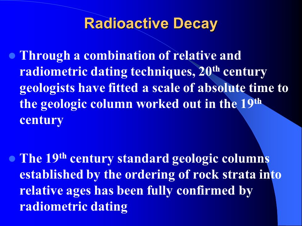 radio decay dating Radiometric measurements of time discusses how geological time can be measured accurately by looking at the decay rate of radioactive components selected areas that are being discussed include radio carbon dating, potassium-argon dating, uranium-lead dating and fission track analysis.