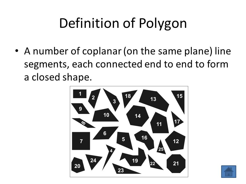 Definition of Polygon A number of coplanar (on the same plane) line segments, each connected end to end to form a closed shape.