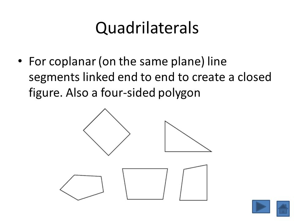 Quadrilaterals For coplanar (on the same plane) line segments linked end to end to create a closed figure.