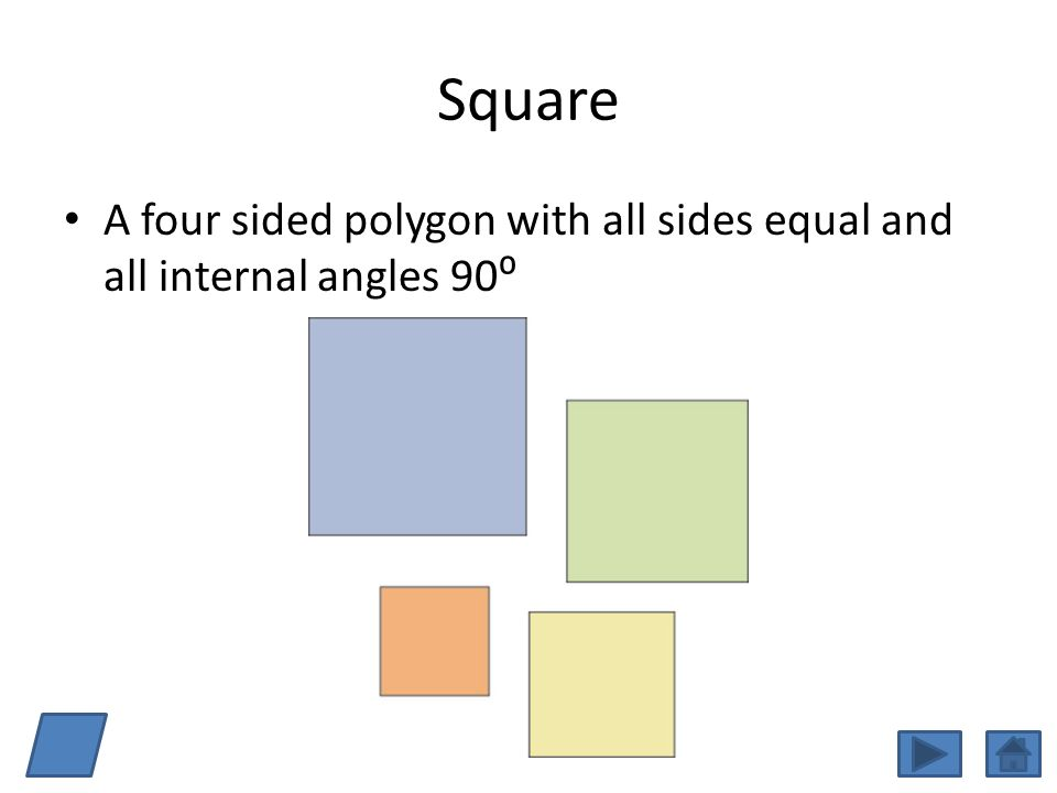 Square A four sided polygon with all sides equal and all internal angles 90⁰