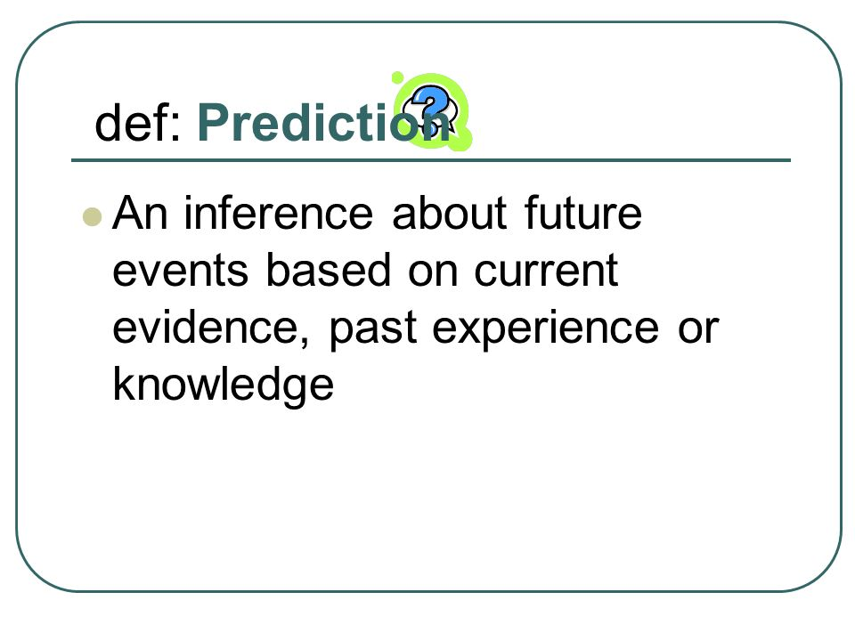 def: Prediction An inference about future events based on current evidence, past experience or knowledge.