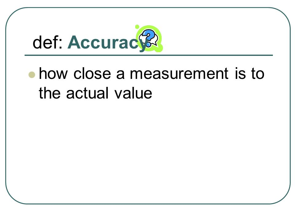 def: Accuracy how close a measurement is to the actual value