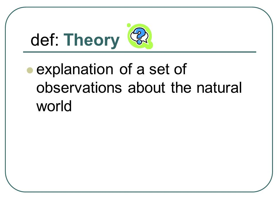 def: Theory explanation of a set of observations about the natural world