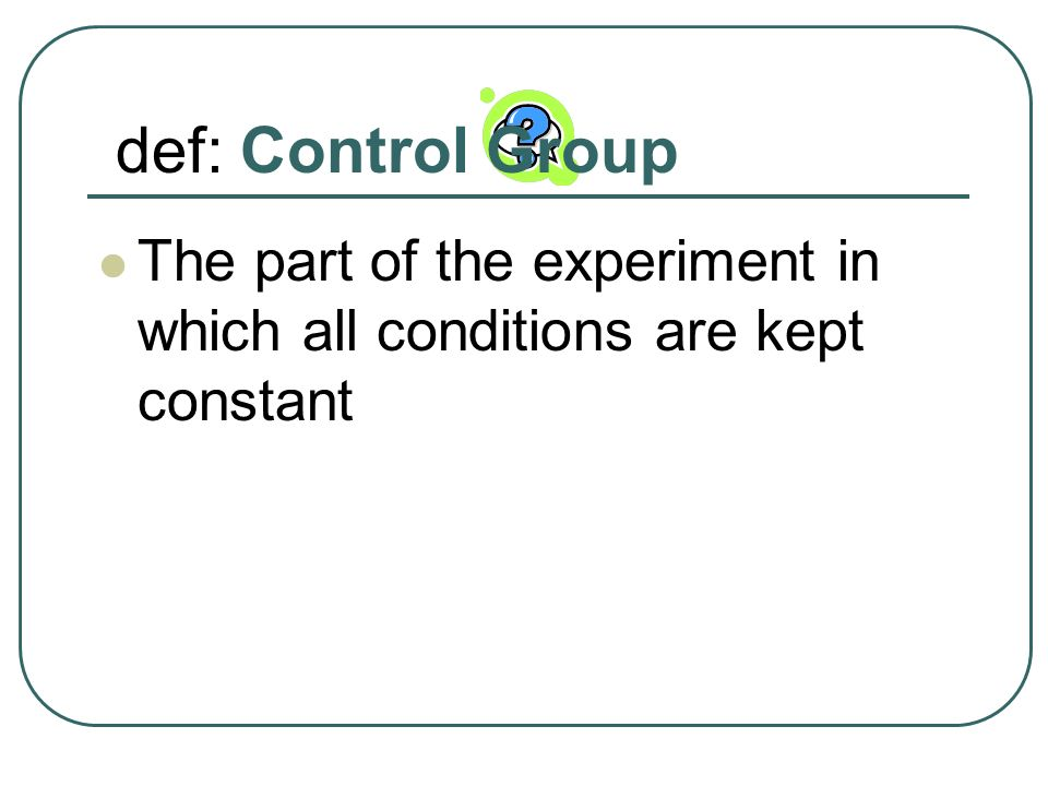 def: Control Group The part of the experiment in which all conditions are kept constant
