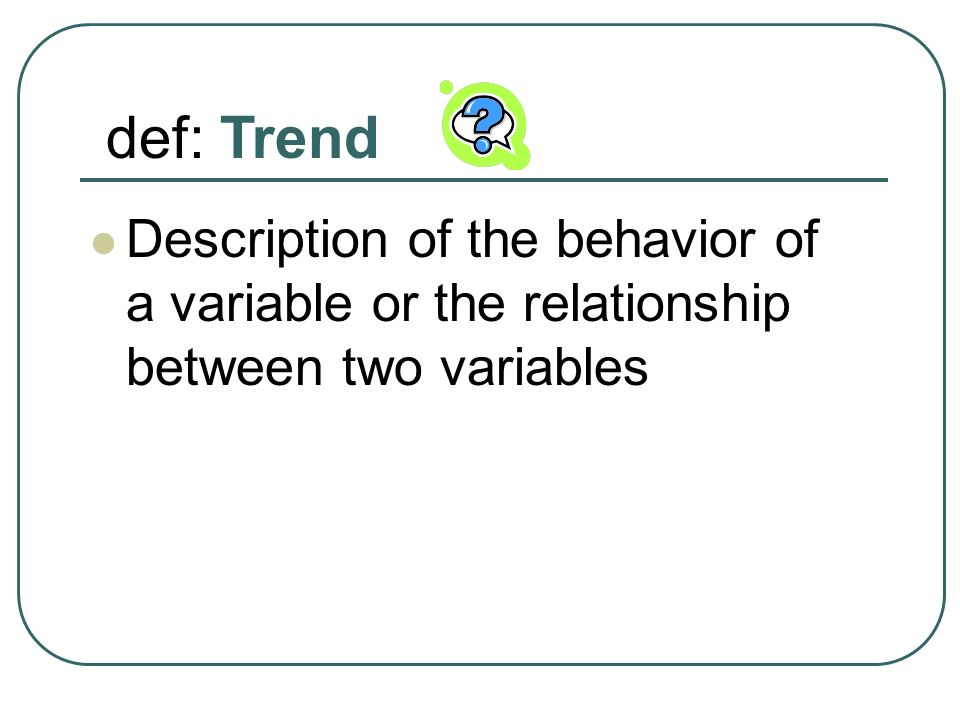 def: Trend Description of the behavior of a variable or the relationship between two variables