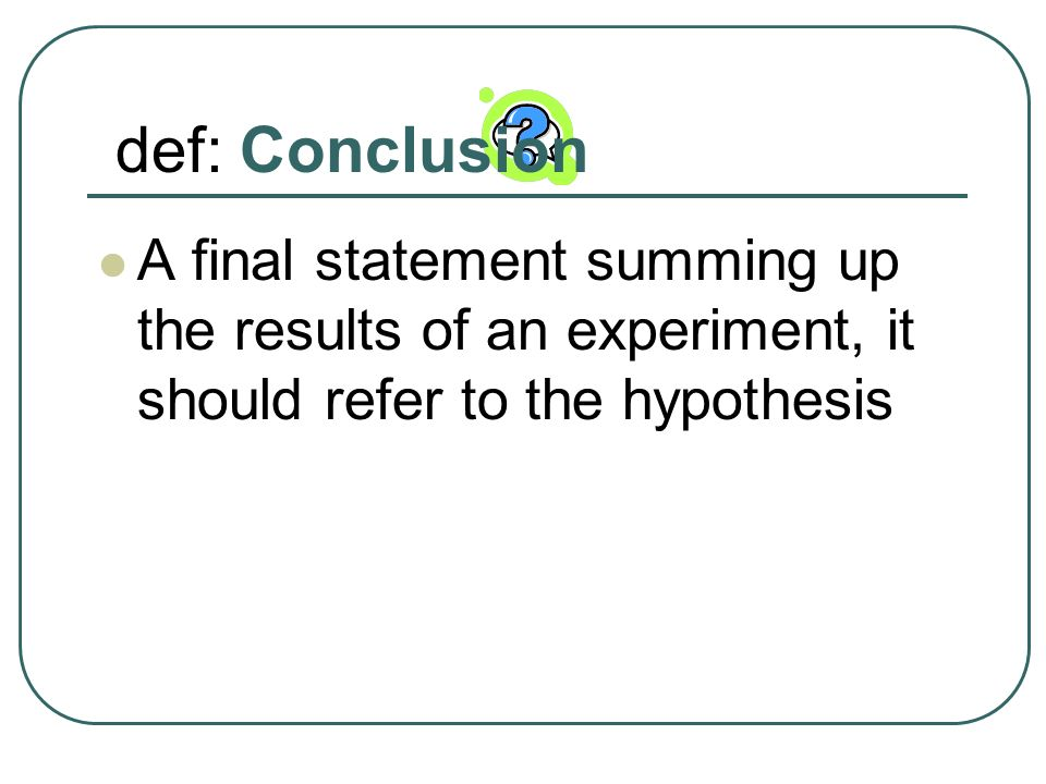 def: Conclusion A final statement summing up the results of an experiment, it should refer to the hypothesis.