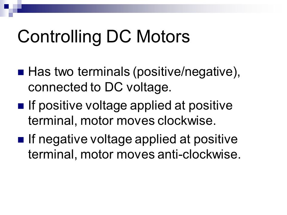 Controlling DC Motors Has two terminals (positive/negative), connected to DC voltage.
