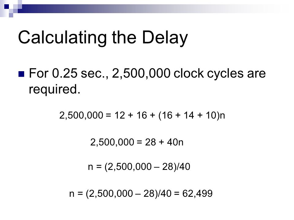 Calculating the Delay For 0.25 sec., 2,500,000 clock cycles are required. 2,500,000 = 12 + 16 + (16 + 14 + 10)n.