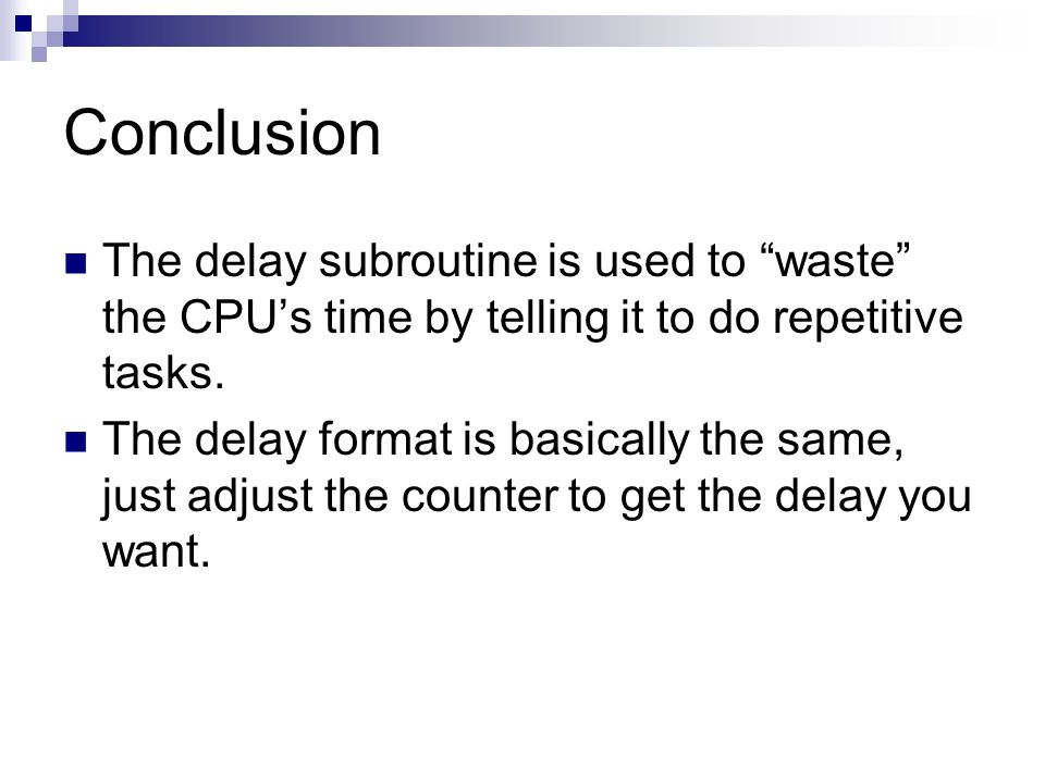 Conclusion The delay subroutine is used to waste the CPU's time by telling it to do repetitive tasks.