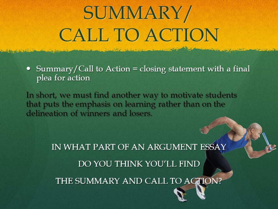 """call to action argument essay In the """"call to action"""" statement the writer should use powerful words to activate the essay's """"speech"""" on the subject there should be a limited number of """"calls to action"""" within an essay too many focus points of the call to action statement can be confusing and dilute the persuasiveness of the essay."""