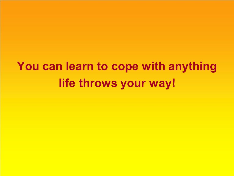 You can learn to cope with anything