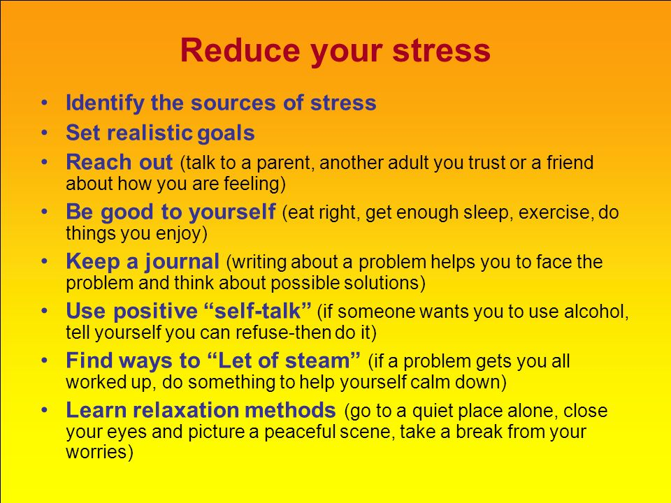 Reduce your stress Identify the sources of stress Set realistic goals
