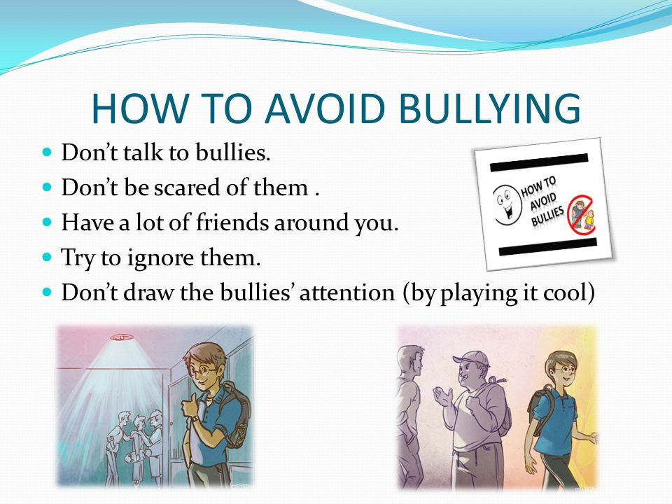 how to avoid bully Be less well accepted by peers, avoid conflict and be socially withdrawn have low self-esteem  students who frequently bully others are more likely to.