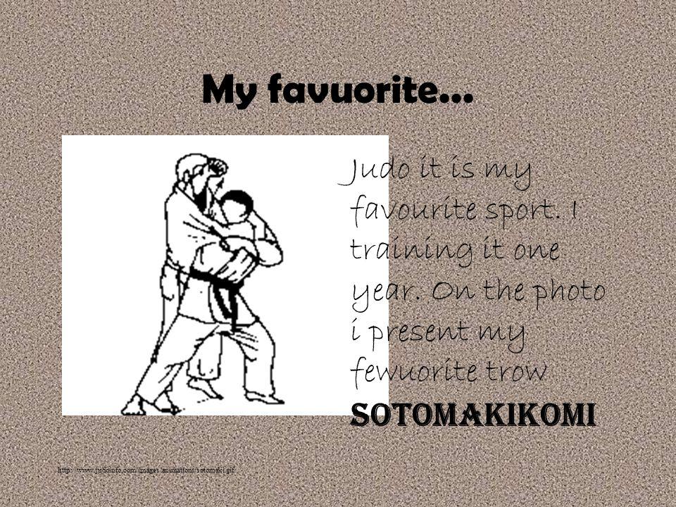 My favuorite... Judo it is my favourite sport. I training it one year. On the photo i present my fewuorite trow Sotomakikomi.