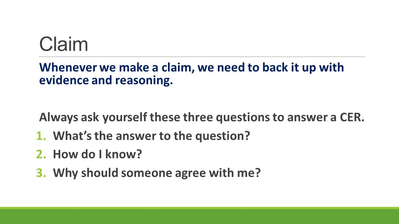 Claim Whenever we make a claim, we need to back it up with evidence and reasoning. Always ask yourself these three questions to answer a CER.