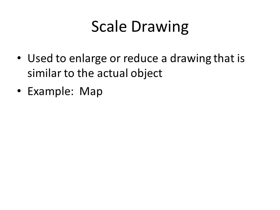 Scale Drawing Used to enlarge or reduce a drawing that is similar to the actual object.