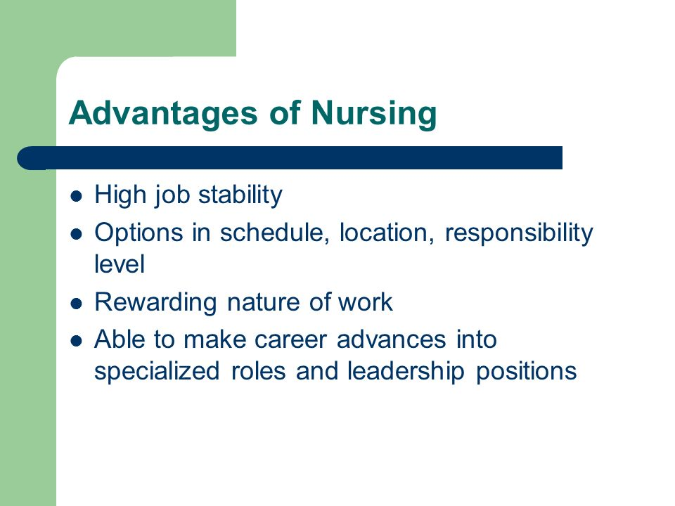 nursing career and its advantages in Empowering nurses for over a century ana is the voice of its members and their needs – and it has been since 1896 in a time of dramatic health care reform, ana is safeguarding the needs of health care consumers and nurses, and advocating that nursing expertise plays a vital role in developing policy initiatives.