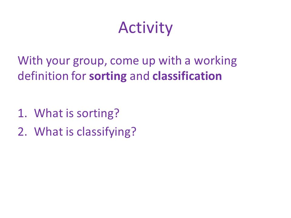 Activity With your group, come up with a working definition for sorting and classification. What is sorting