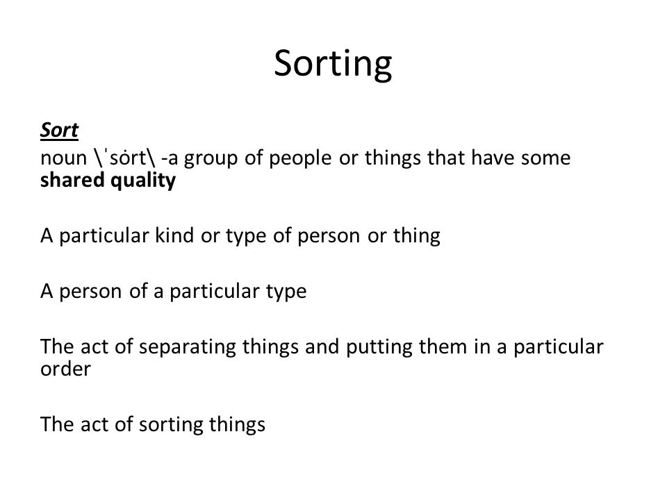 Sorting Sort. noun \ˈsȯrt\ -a group of people or things that have some shared quality. A particular kind or type of person or thing.