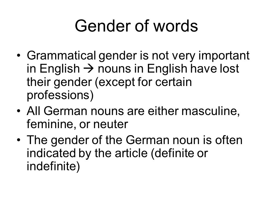 Gender of words Grammatical gender is not very important in English  nouns in English have lost their gender (except for certain professions)
